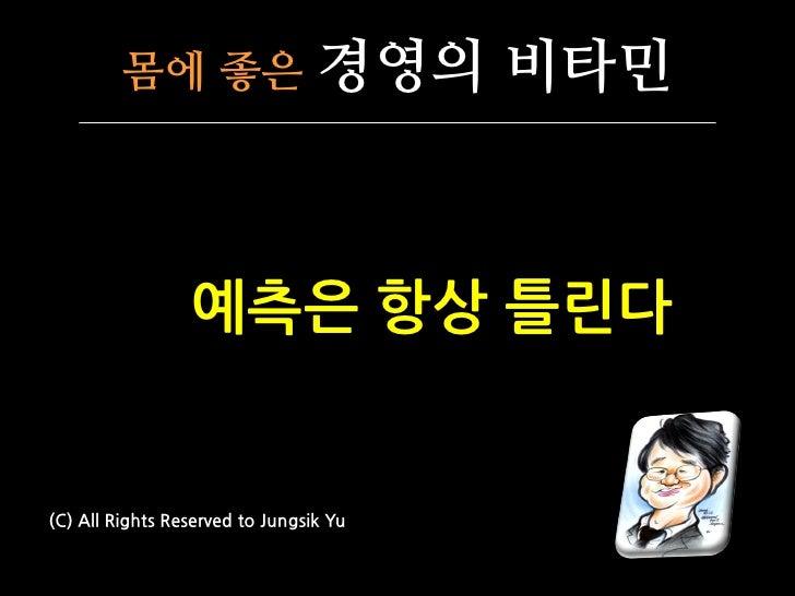 몸에 좋은                   경영의 비타민                 예측은 항상 틀린다(C) All Rights Reserved to Jungsik Yu