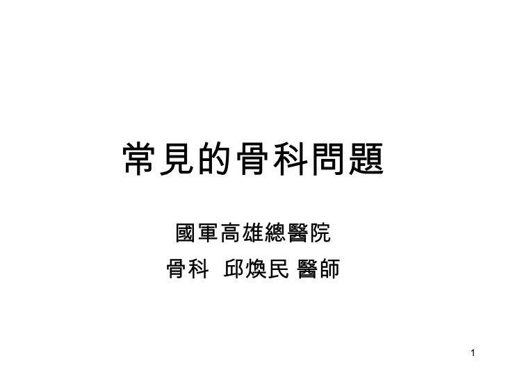 常見的骨科問題 國軍高雄總醫院 骨科  邱煥民 醫師