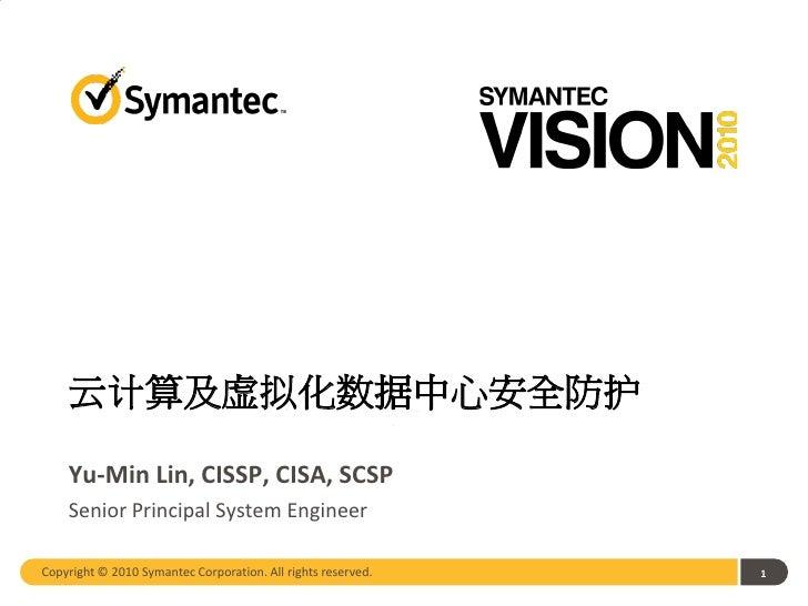 云计算及虚拟化数据中心安全防护    Yu-Min Lin, CISSP, CISA, SCSP    Senior Principal System EngineerCopyright © 2010 Symantec Corporation....