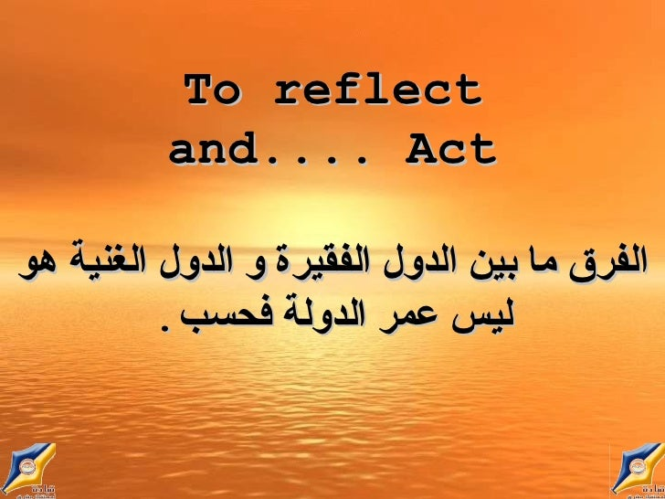 To reflect and ... Act. الفرق ما بين الدول الفقيرة و الدول الغنية هو ليس عمر الدولة فحسب .