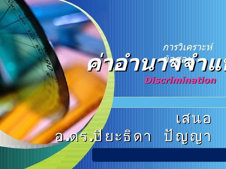 Discrimination ค่าอำนาจจำแนก เสนอ อ . ดร . ปิยะธิดา  ปัญญา การวิเคราะห์ข้อสอบ
