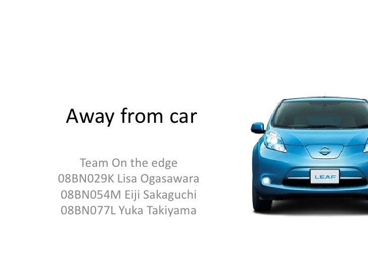 Away from car Team On the edge 08BN029K Lisa Ogasawara 08BN054M EijiSakaguchi 08BN077L Yuka Takiyama
