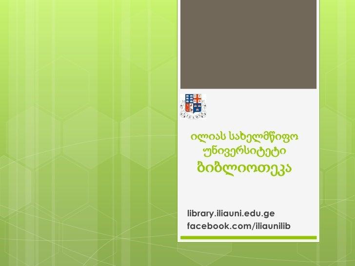ილიას სახელმწიფო უნივერსიტეტიბიბლიოთეკა<br />library.iliauni.edu.ge<br />facebook.com/iliaunilib<br />