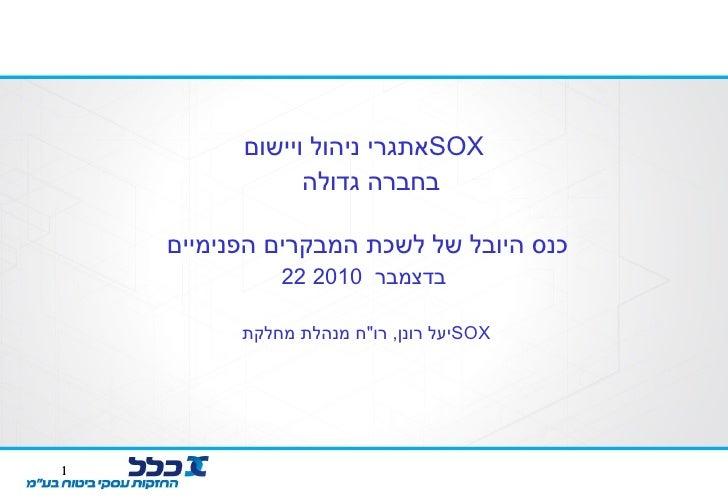 """אתגרי ניהול ויישום  SOX   בחברה גדולה  כנס היובל של לשכת המבקרים הפנימיים  22  בדצמבר  2010 יעל רונן ,  רו """" ח מנהלת ..."""