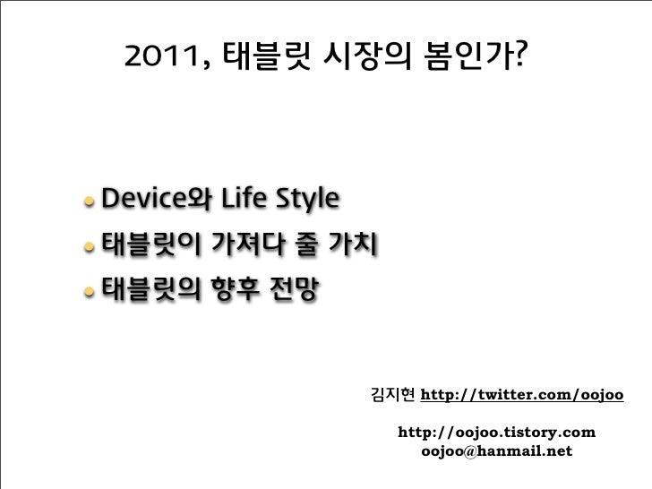 2011, 태블릿 시장의 봄인가?• Device와 Life Style• 태블릿이 가져다 줄 가치• 태블릿의 향후 전망                       김지현 http://twitter.com/oojoo      ...