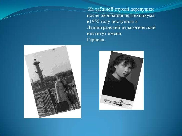 Из таёжной глухой деревушки после окончания педтехникума     в1955 году поступила в Ленинградский педагогический институт...