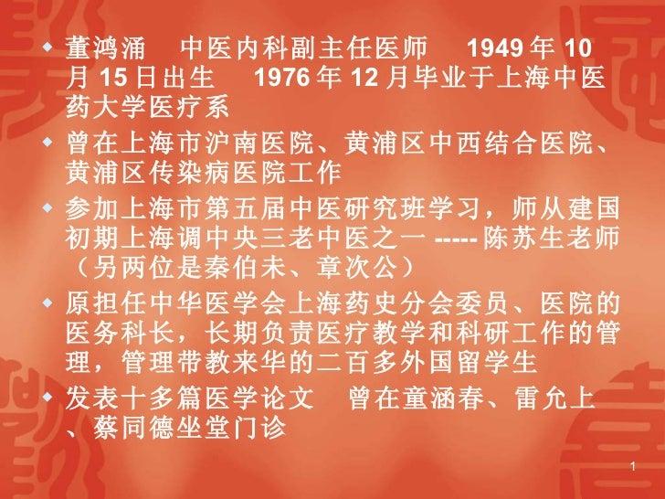 <ul><li>董鸿涌  中医内科副主任医师  1949 年 10 月 15 日出生  1976 年 12 月毕业于上海中医药大学医疗系  </li></ul><ul><li>曾在上海市沪南医院、黄浦区中西结合医院、黄浦区传染病医院工作  </...