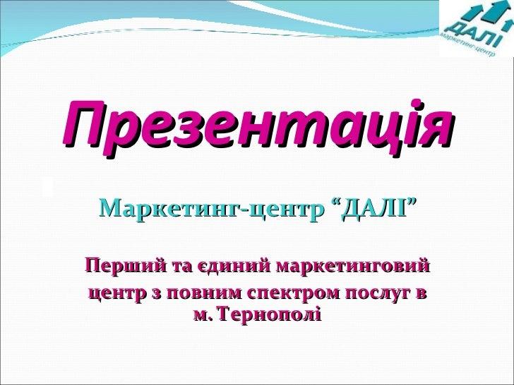 """Презентація Маркетинг-центр """"ДАЛІ"""" Перший та єдиний маркетинговий  центр з повним спектром послуг в м. Тернополі"""
