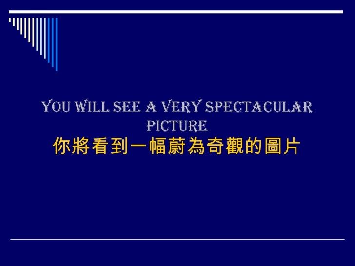 You will see a very spectacular picture你將看到一幅蔚為奇觀的圖片<br />