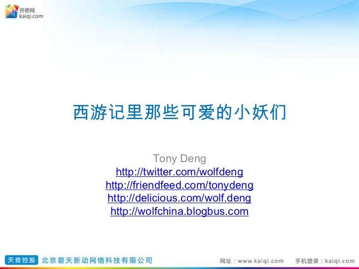 西游记里那些可爱的小妖们<br />Tony Deng<br />http://twitter.com/wolfdeng<br />http://friendfeed.com/tonydeng<br />http://delicious.com...