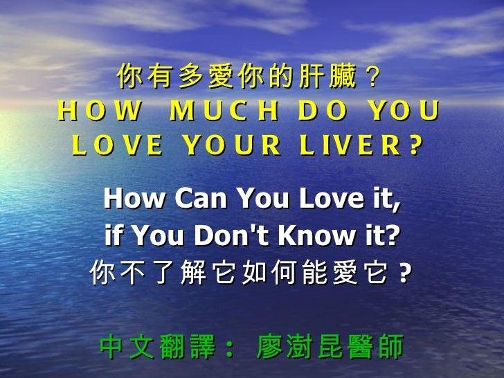 你有多愛你的肝臟? HOW  MUCH DO YOU LOVE YOUR LIVER? How Can You Love it, if You Don't Know it? 你不了解它如何能愛它 ? 中文翻譯 :  廖澍昆醫師