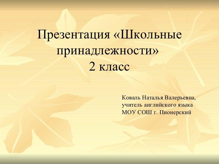Презентация «Школьные принадлежности»  2 класс Коваль Наталья Валерьевна, учитель английского языка МОУ СОШ г. Пионерский