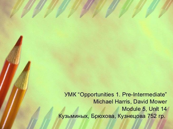 "УМК  ""Opportunities 1. Pre-Intermediate"" Michael Harris, David Mower Module 5, Unit 14 Кузьминых, Брюхова, Кузнецова  752 ..."