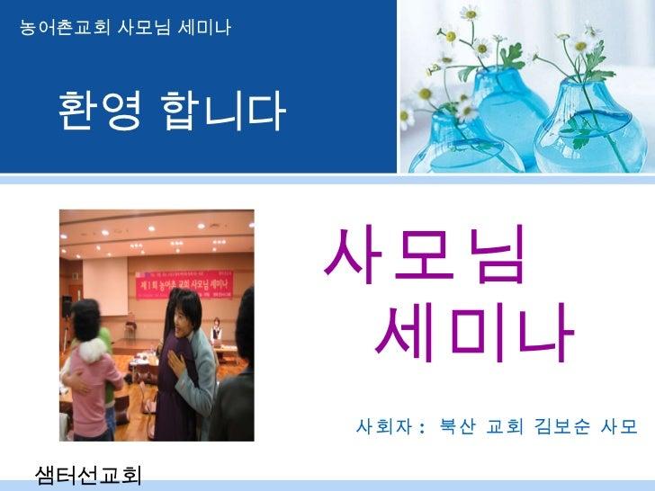 사모님  세미나 사회자 :  북산 교회 김보순 사모 농어촌교회 사모님 세미나 샘터선교회 환영 합니다
