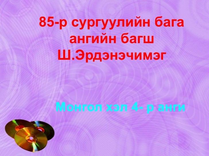 Монгол хэл 4- р анги 85-р сургуулийн бага ангийн багш Ш.Эрдэнэчимэг