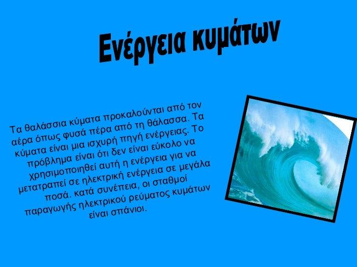 Ενέργεια κυμάτων  Τα θαλάσσια κύματα προκαλούνται από τον αέρα όπως φυσά πέρα από τη θάλασσα. Τα κύματα είναι μια ισχυρή π...