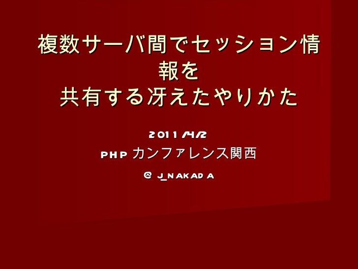 2011/4/2 PHP カンファレンス関西 @j_nakada 複数サーバ間でセッション情報を 共有する冴えたやりかた