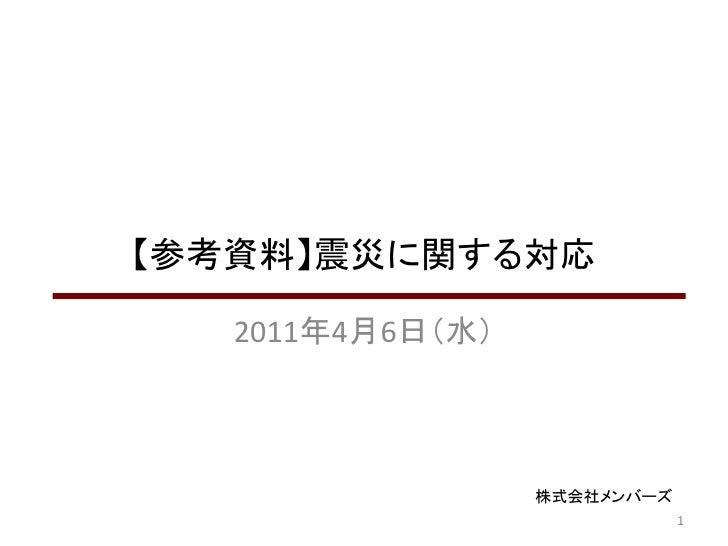 【参考資料】震災に関する対応   2011年4月6日(水)                  株式会社メンバーズ                              1