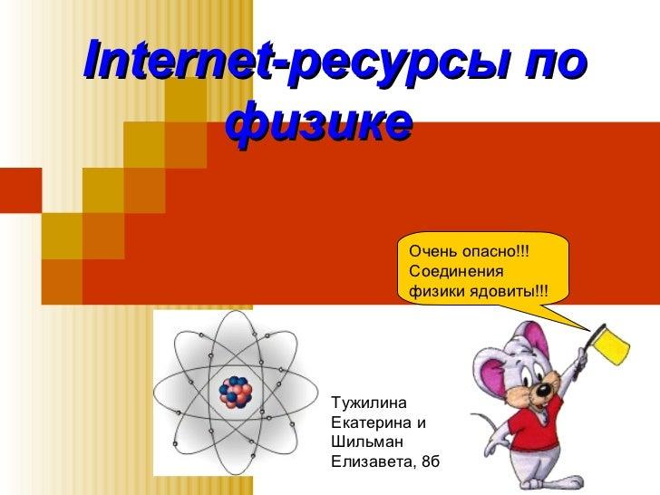 Internet-ресурсы по физике   Очень опасно!!! Соединения физики ядовиты!!! Тужилина Екатерина и Шильман Елизавета, 8б
