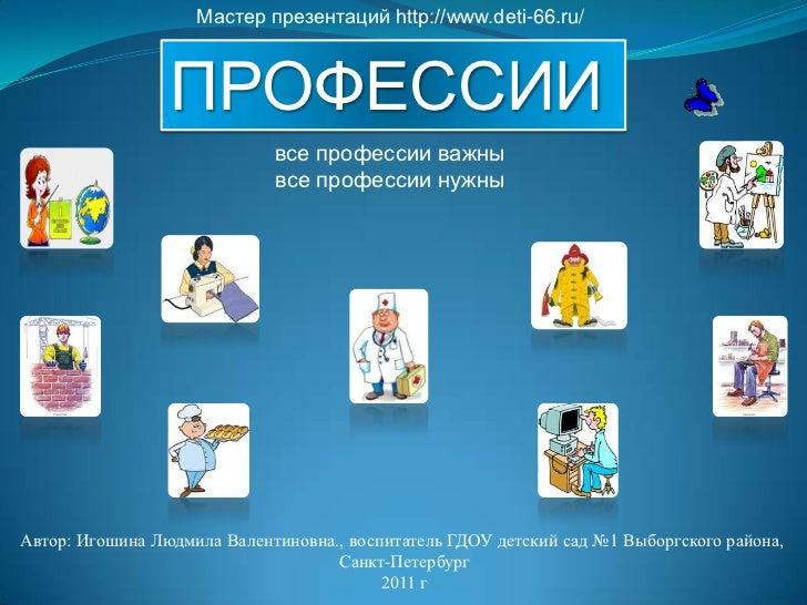 Мастер презентаций http://www.deti-66.ru/<br />ПРОФЕССИИ<br />ПРОФЕСИИ<br />все профессии важны<br />все профессии нужны<b...