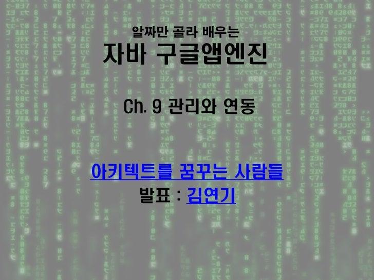 알짜만 골라 배우는자바 구글앱엔진  Ch. 9 관리와 연동아키텍트를 꿈꾸는 사람들   발표 : 김연기