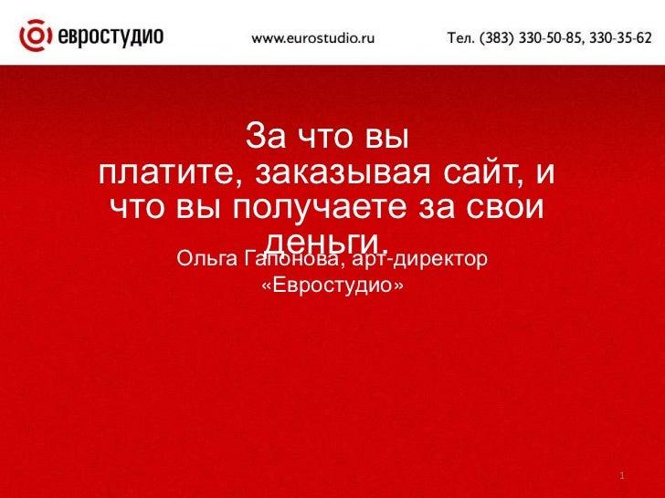 1<br />За что вы платите, заказывая сайт, и что вы получаете за свои деньги.<br />Ольга Гапонова, арт-директор «Евростудио...