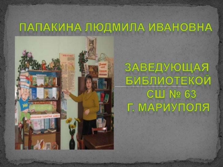 Папакина Людмила Ивановна<br />                                 заведующая      библиотекойСШ № 63      г. Мариуполя<br />