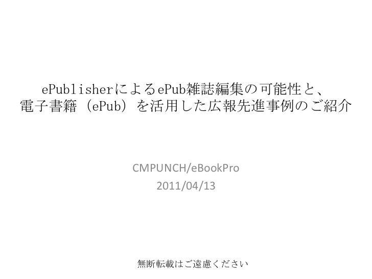 ePublisherによるePub雑誌編集の可能性と、電子書籍(ePub)を活用した広報先進事例のご紹介<br />CMPUNCH/eBookPro<br />2011/04/13<br />無断転載はご遠慮ください<br />