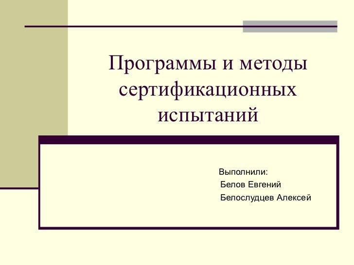 Программы и методы сертификационных испытаний Выполнили: Белов Евгений Белослудцев Алексей