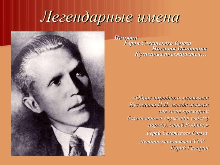 Легендарные имена <ul><li>«Образ народного мстителя Кузнецова Н.И. всегда являлся для меня примером беззаветного служения ...