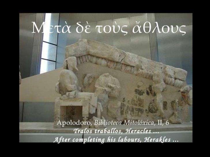 Μετὰ δὲ τοὺς ἄθλους Apolodoro,  Biblioteca Mitolóxica , II, 6 Tralos traballos, Heracles ... After completing his labours,...