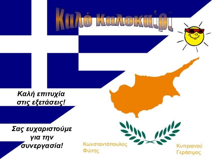 Καλό Καλοκαίρι Σας ευχαριστούμε για την συνεργασία! Καλή επιτυχία στις εξετάσεις! Κυπριανού Γεράσιμος Κωνσταντόπουλος Φώτης