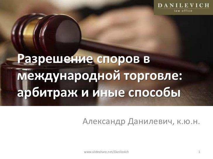 Разрешение споров в международной торговле: арбитраж и иные способы<br />Александр Данилевич, к.ю.н.<br />1<br />www.slide...