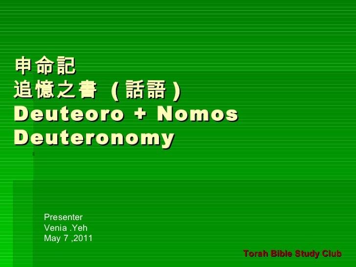 申命記 追憶之書  ( 話語 ) Deuteoro + Nomos Deuteronomy  Presenter  Venia .Yeh May 7 ,2011 Torah Bible Study Club