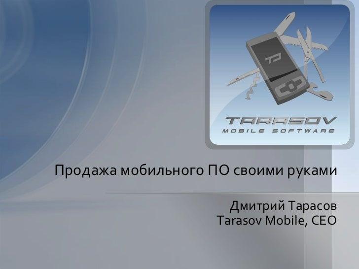 Продажа мобильного ПО своими руками<br />Дмитрий Тарасов<br />Tarasov Mobile, CEO<br />