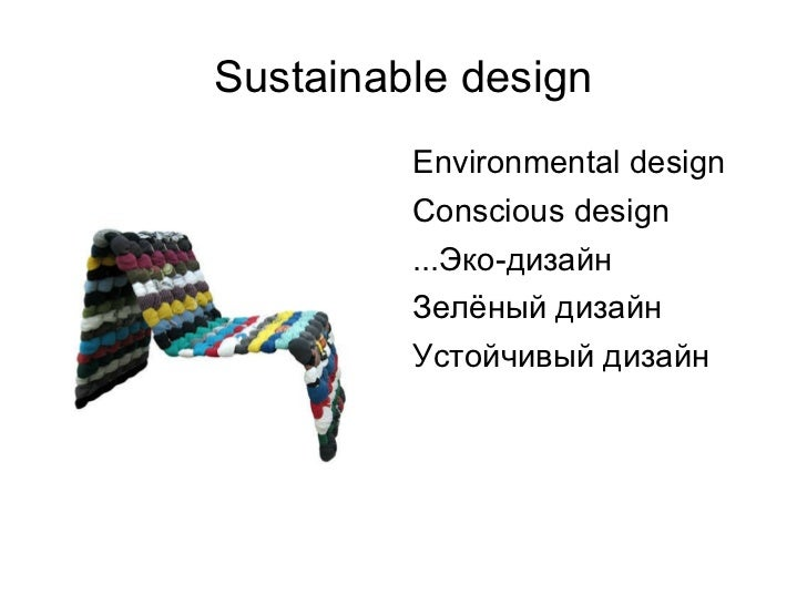 Sustainable design <ul><li>Environmental design </li></ul><ul><li>Conscious design </li></ul><ul><li>...Эко-дизайн </li></...