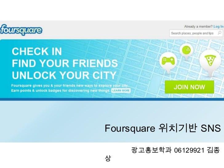 Foursquare 위치기반 SNS<br />              광고홍보학과 06129921 김종상<br />