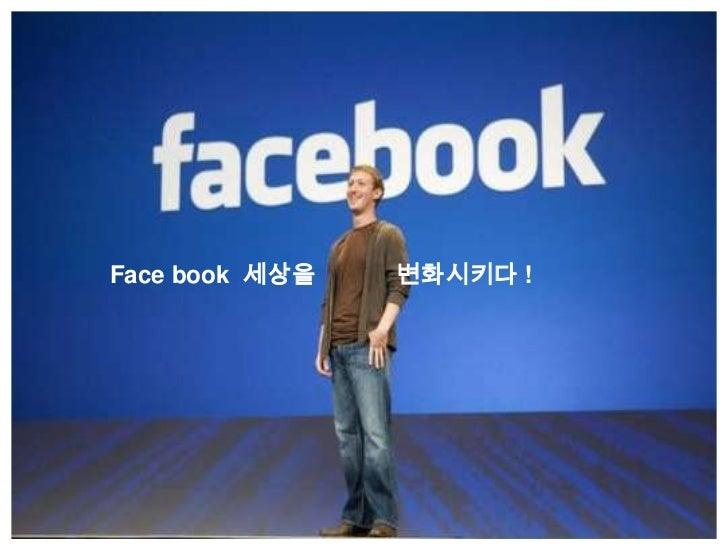 Facebook  세상을            변화시키다 !<br />