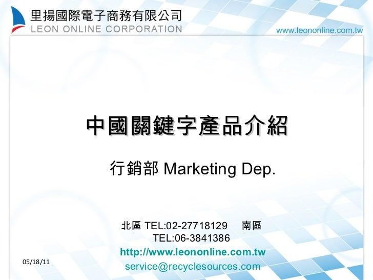 中國關鍵字產品介紹 行銷部 Marketing Dep.    北區 TEL:02-27718129  南區 TEL:06-3841386  http://www.leononline.com.tw [email_address] 05...