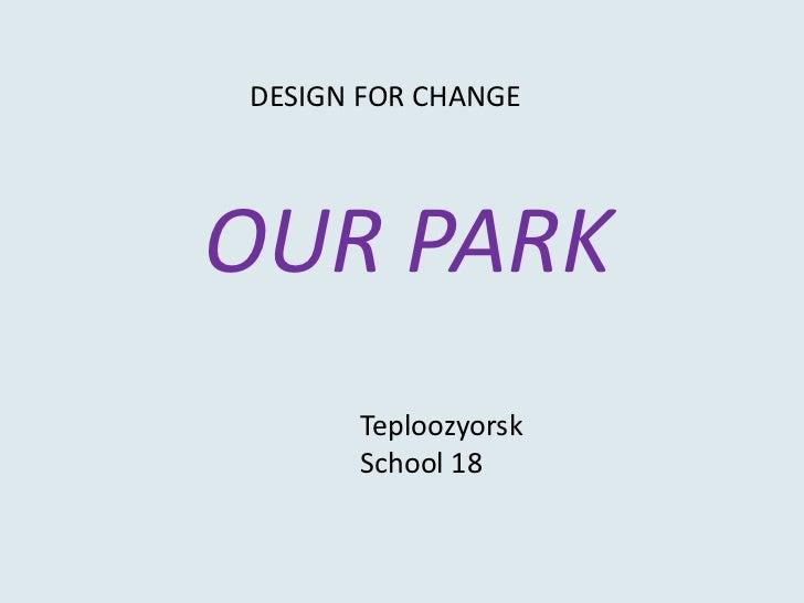 DESIGN FOR CHANGE <br />OUR PARK <br />Teploozyorsk<br />School 18<br />