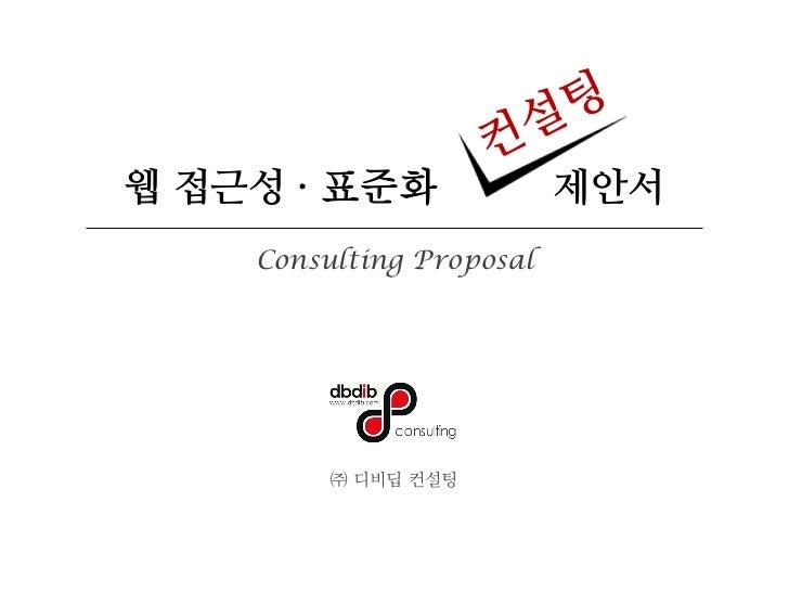 웹 접근성 ∙ 표준화               제안서    Consulting Proposal         ㈜ 디비딥 컨설팅