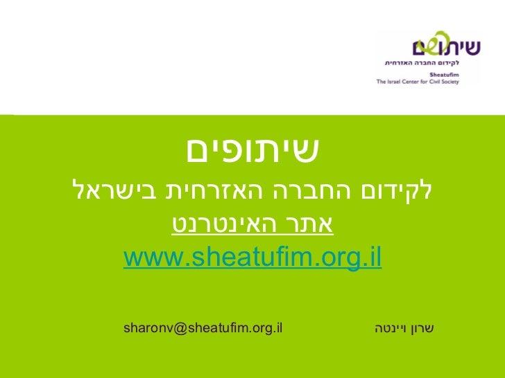 שיתופים לקידום החברה האזרחית בישראל אתר האינטרנט www.sheatufim.org.il שרון ויינטה [email_address]