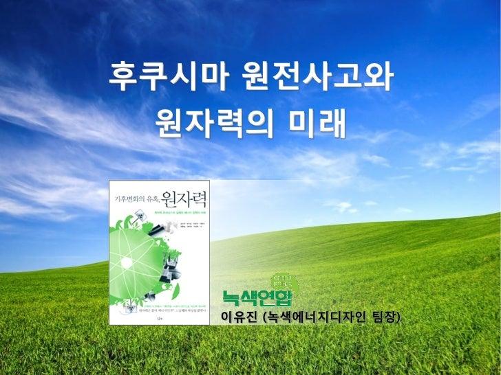 후쿠시마 원젂사고와 원자력의 미래   이유짂 (녹색에너지디자읶 팀장)                       1