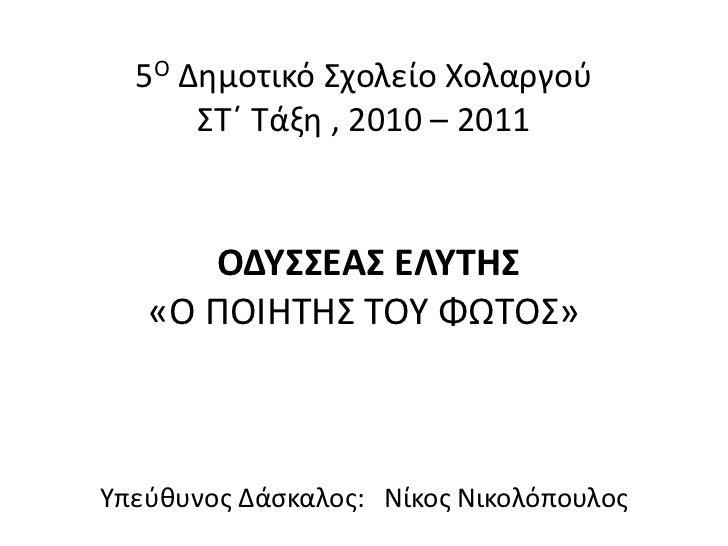 5Ο Δημοτικό Σχολείο ΧολαργούΣΤ΄ Τάξη , 2010 – 2011 ΟΔΥΣΣΕΑΣ ΕΛΥΤΗΣ «Ο ΠΟΙΗΤΗΣ ΤΟΥ ΦΩΤΟΣ» Υπεύθυνος Δάσκαλος:   Νίκος Νικολ...