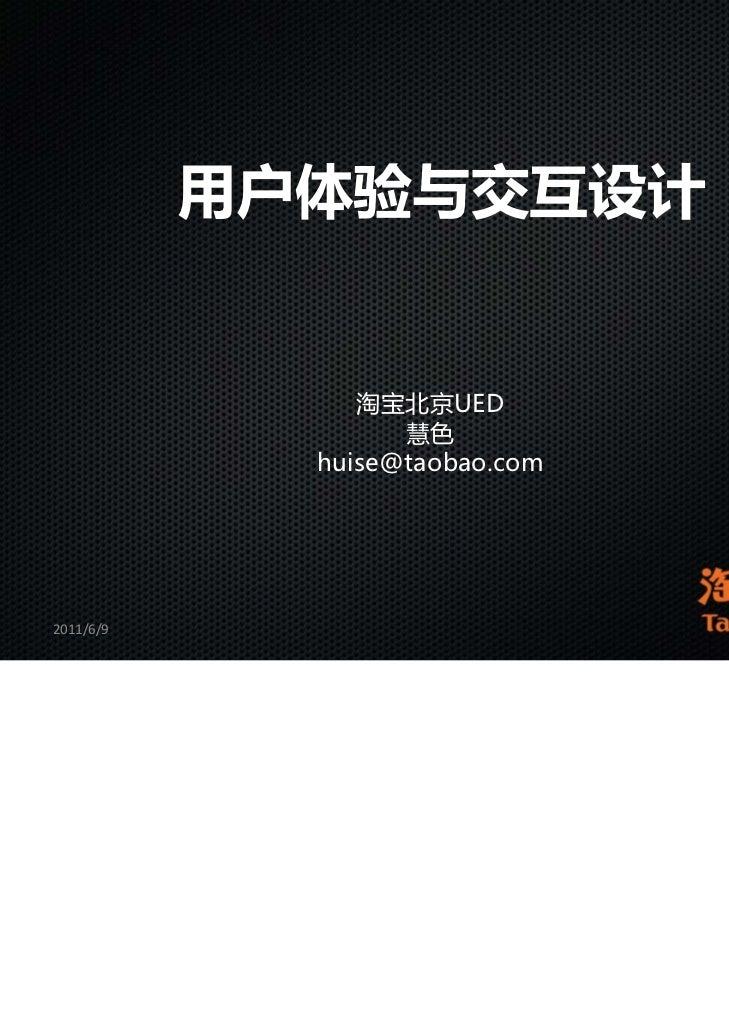 用户体验与交互设计                淘宝北京UED                   慧色             huise@taobao.com2011/6/9