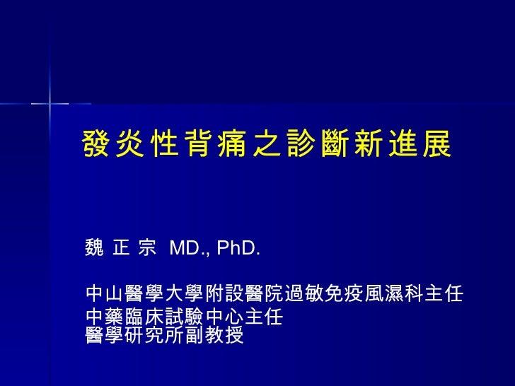 發炎性背痛之診斷新進展 魏 正 宗  MD., PhD. 中山醫學大學附設醫院過敏免疫風濕科主任 中藥臨床試驗中心主任 醫學研究所副教授