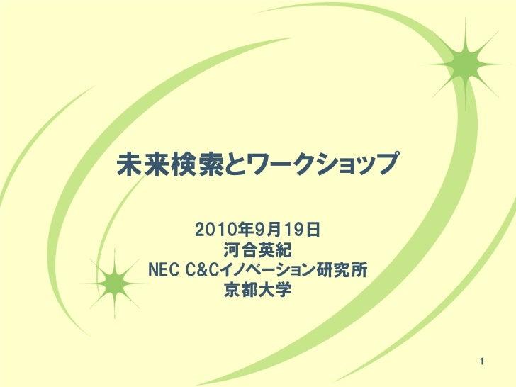 未来検索とワークショップ      2010年9月19日         河合英紀 NEC C&Cイノベーション研究所         京都大学                     1