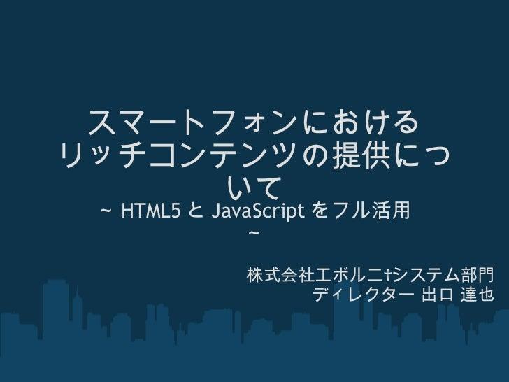 スマートフォンにおける リッチコンテンツの提供について ~ HTML5 と JavaScript をフル活用~ 株式会社エボルニシステム部門 ディレクター 出口 達也