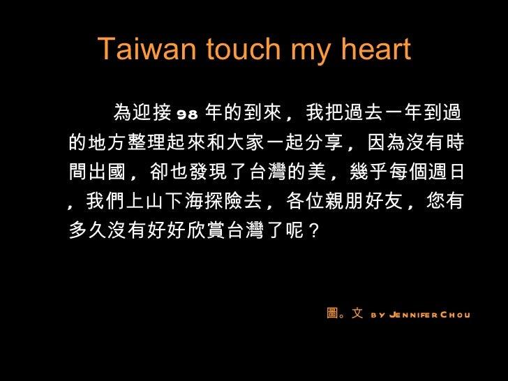 Taiwan touch my heart <ul><li>為迎接 98 年的到來 ,  我把過去一年到過的地方整理起來和大家一起分享 ,  因為沒有時間出國 ,  卻也發現了台灣的美 ,  幾乎每個週日 ,  我們上山下海探險去 ,  各位親...