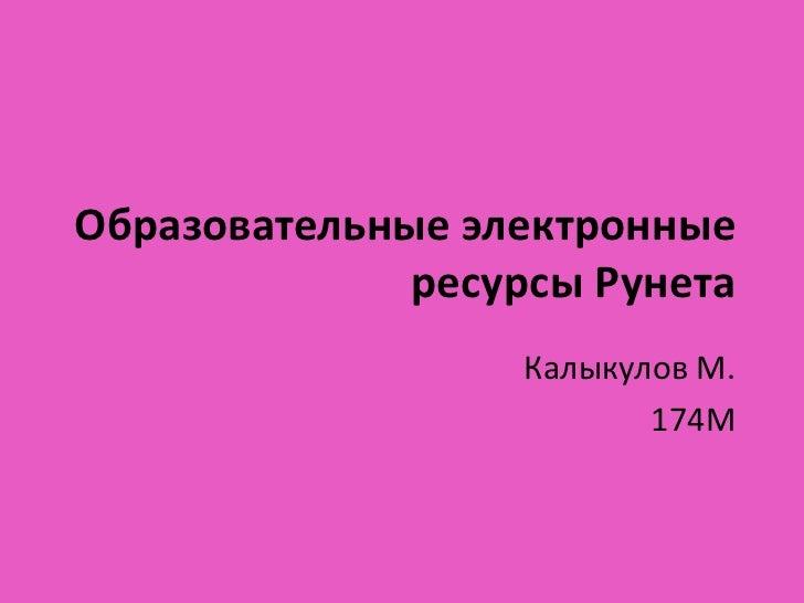 Образовательные электронные ресурсы Рунета<br />Калыкулов М.<br />174М<br />